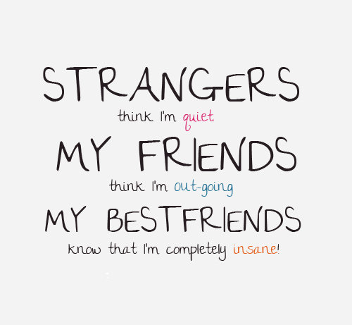 Strangers think I'm quiet, my friends think I'm outgoing, my best friends know that I'm completely insane