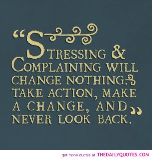 Stressing and complaining will change nothing. Take action, make a change, and never look back