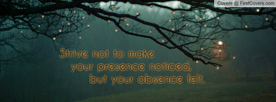 Strive Not To Make Your Presence Noticed But Your Absence Felt