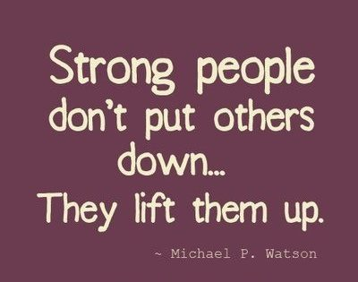 Strong people don't put others down. they lift them up. Michael P. Watson