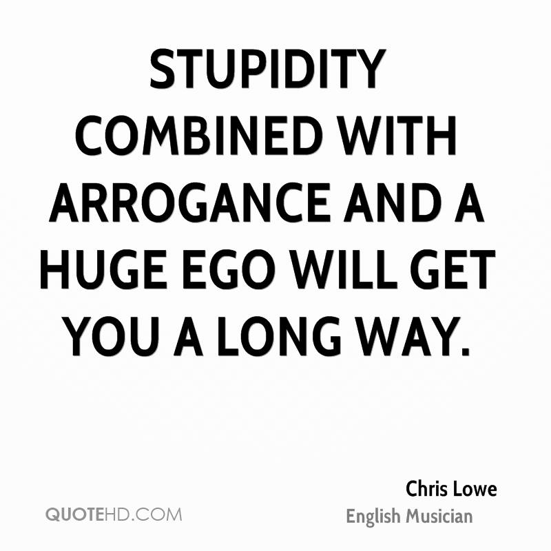 Stupidity combined with arrogance and a huge ego will get you a long way. Chris Lowe
