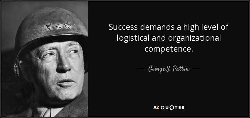 Success demands a high level of logistical and organizational competence. George S. Patton
