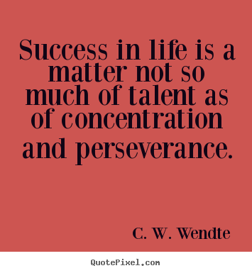 Success in life is a matter not so much of talent or opportunity as of concentration and perseverance. C. W. Wendte