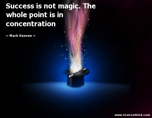 Success is not magic. The whole point is in concentration. Mark Hansen