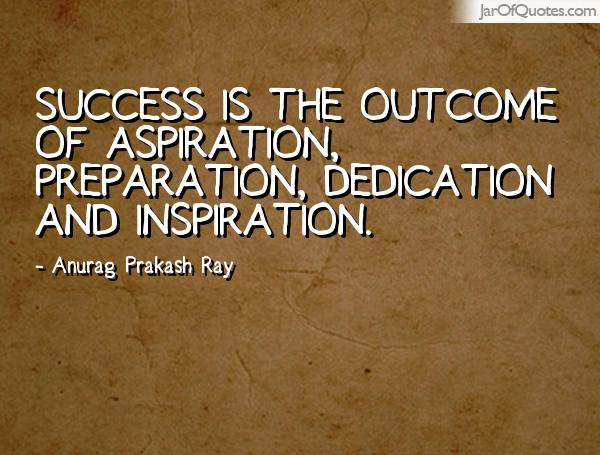 Success is the outcome of aspiration, preparation, dedication and inspiration. Anurag Prakash Ray
