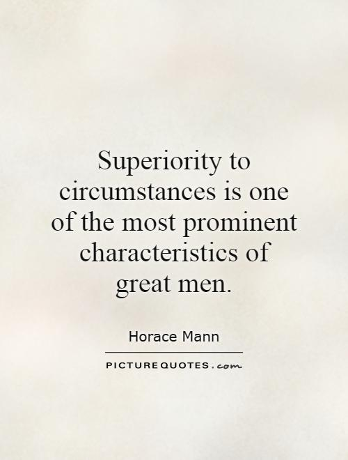 Superiority to circumstances is one of the most prominent characteristics of great men. Horace Mann