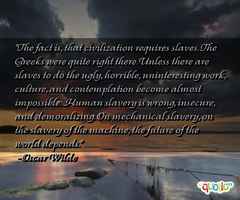THE FACT is, that civilization requires slaves. The Greeks were quite right there. Unless there are slaves to do the ugly, horrible, uninteresting work, culture and ... Oscar Wilde