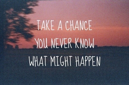 Take A Chance, You Never Know What Might Happen