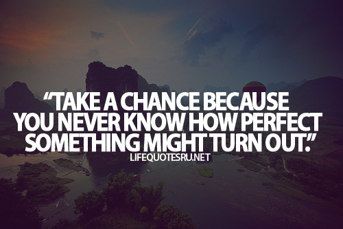 Take a chance because you never know how perfect something can turn out