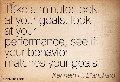 Take a minute look at your goals, look at your performance, see if your behavior matches your goals. Kenneth H. Blanchard