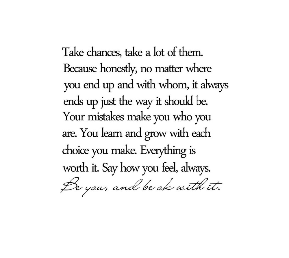 Take chances, take a lot of them. Because honestly, no matter where you end up and with whom, it always ends up just the way it ...