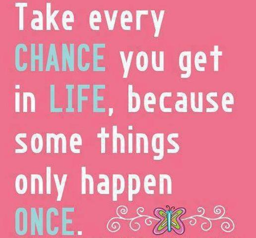 Take every chance you get in life, because some things only happen once