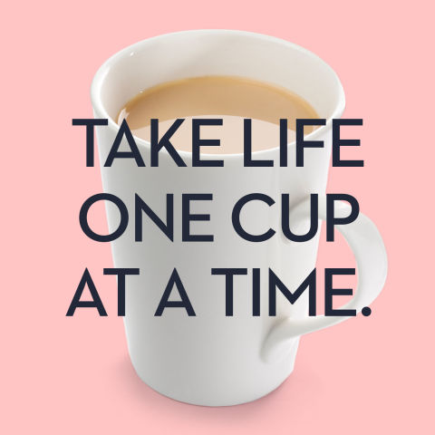 Take life one cup at a time.
