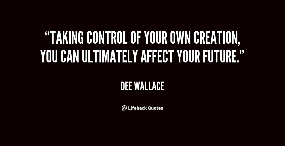 Taking control of your own creation, you can ultimately affect your future. Dee Wallace