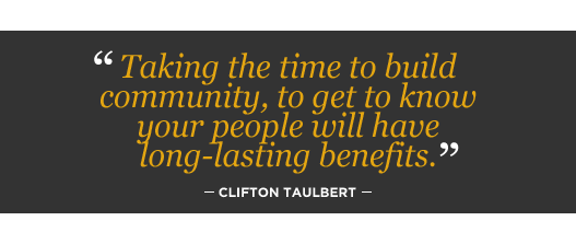 Taking the time to build community, to get to know your people will have long-lasting benefits. Clifton Taulbert