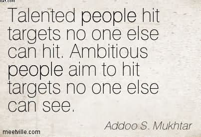 Talent hits a target no one else can hit; Genius hits a target no one else can see. Addoo S. Mukhtar