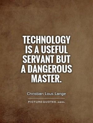 Technology is a useful servant but a dangerous master. Christian Lous Lange