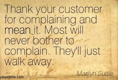 Thank your customer for complaining and mean it. Most will never bother to complain. They'll just walk away. Marilyn Suttle