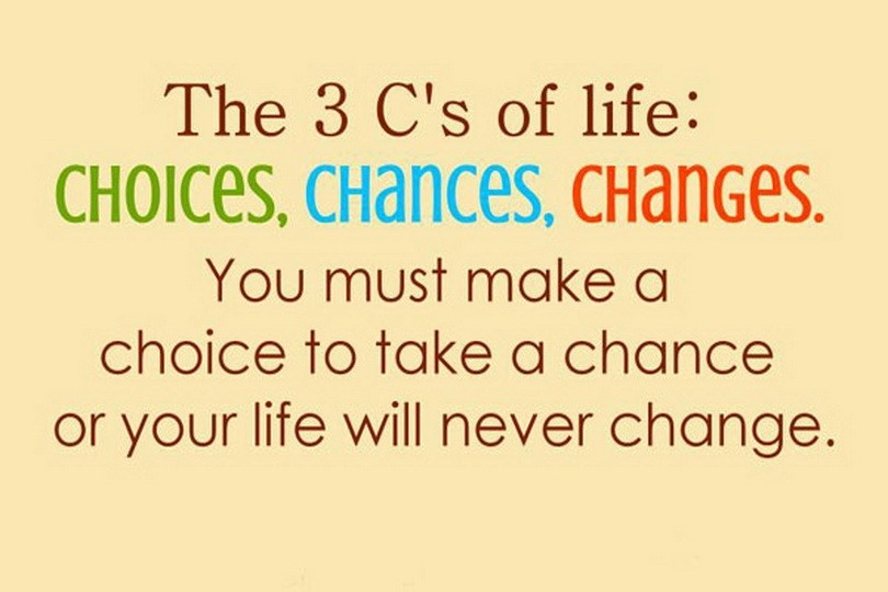 The 3 C's of Life Choices, Chances, Changes. You must make a choice to take a chance or your life will never change
