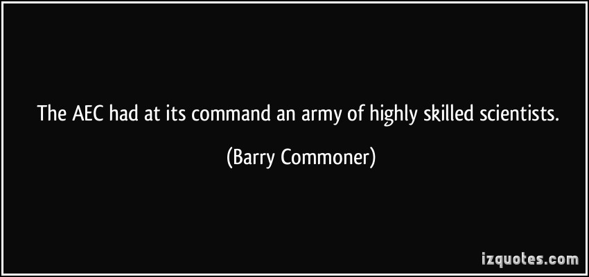 The AEC had at its command an army of highly skilled scientists. Barry Commoner