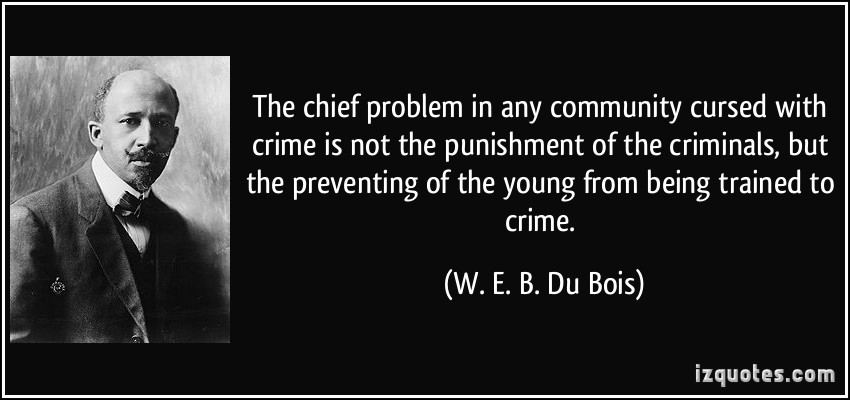 The Chief Problem In Any Community Cursed With Crime Is Not The Punishment Of The Crime... W. E. B. Du Bois