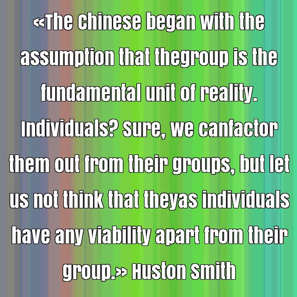 The Chinese began with the assumption that the group is the fundamental unit of reality. Individuals1Sure, we can factor them out from their groups,.. Huston Smith