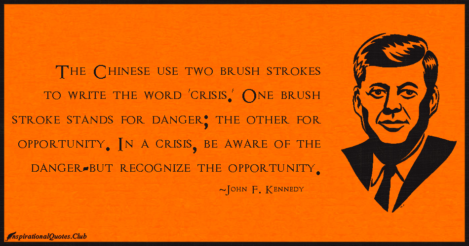 The Chinese use two brush strokes to write the word 'crisis.' One brush stroke stands for danger; the other for opportunity. In a crisis, be aware of the ... John F. Kennedy