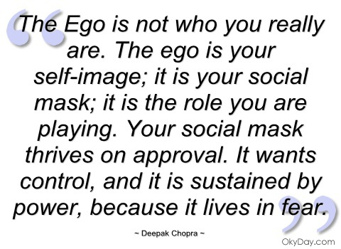 The Ego, however, is not who you really are. The ego is your self-image; it is your social mask; it is the role you are playing. Your social mask thrives on approval.... Deepak Chopra