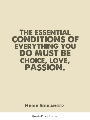 The Essential Conditions Of Everything You Do Must Be Choice Love Passion. Nadia Boulanger