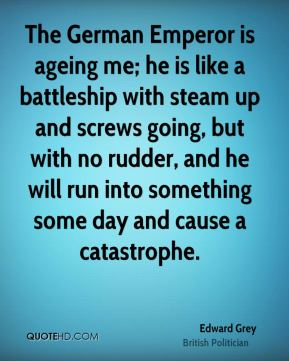 The German Emperor is ageing me; he is like a battleship with steam up and screws going, but with no rudder, and ... Edward Grey