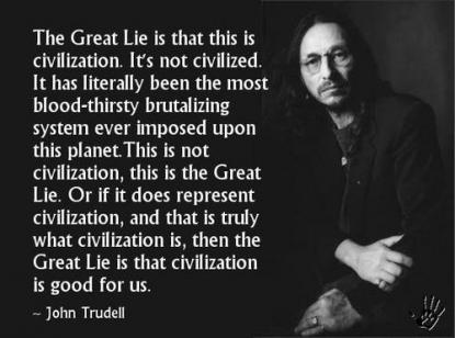 The Great Lie is that it is 'civilization'. It's not civilized, it has been literally the most bloodthirsty brutalizing system ever imposed upon this ... John Trudell