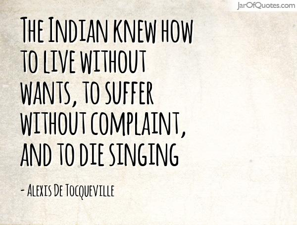 The Indian knew how to live without wants, to suffer without complaint, and to die singing. Alexis de Tocqueville
