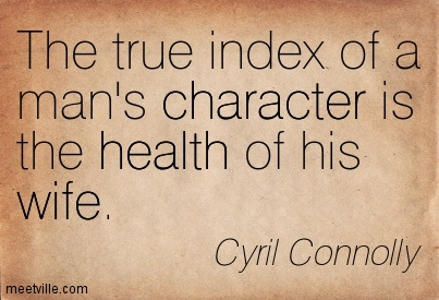 The True Index Of A Man's Character Is The Health Of His Wife. Cyril Connolly