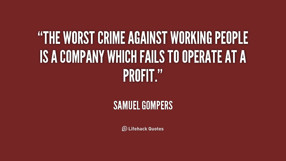 The Worst Crime Against Working People Is A Company Which Fails To Operate At A Profit. Samuel Gompers