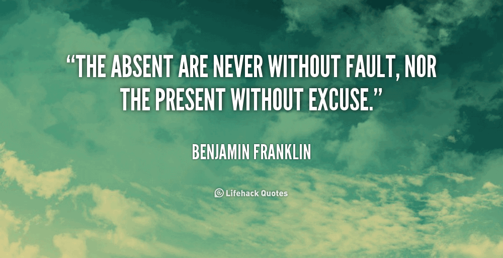 The absent are never without fault, nor the present without excuse. Benjamin Franklin