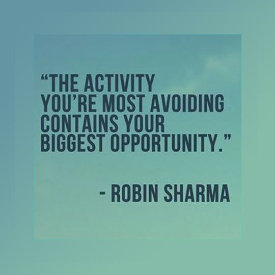 The activity you're most avoiding contains your biggest opportunity. Robin S. Sharma