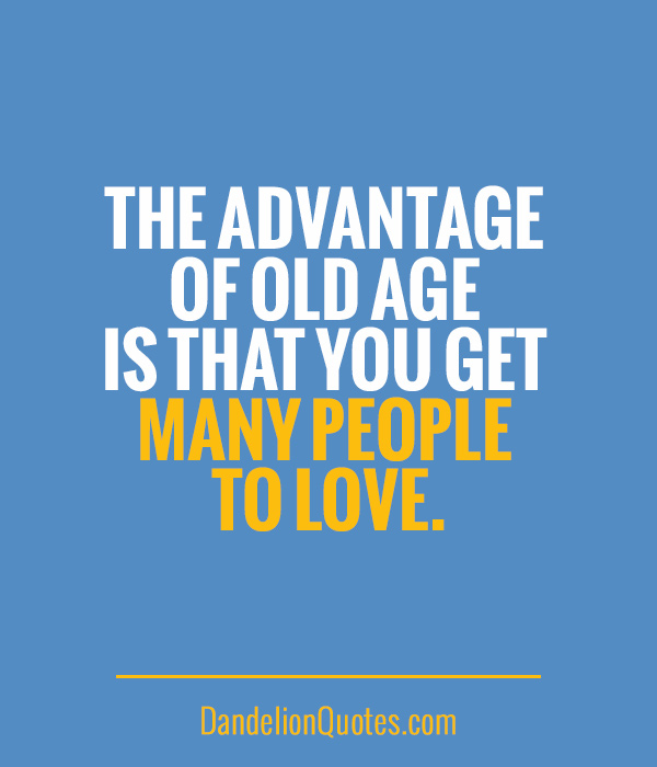 The advantage of old age is that you get many people to love