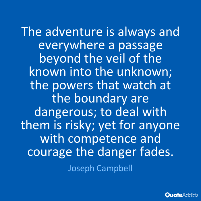 The adventure is always and everywhere a passage beyond the veil of the known into the unknown; the powers that watch at... Joseph Campbell