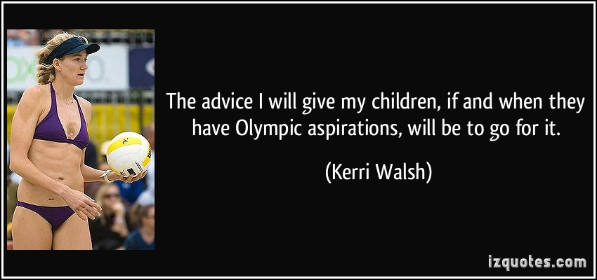 The advice I will give my children, if and when they have Olympic aspirations, will be to go for it. Kerri Walsh
