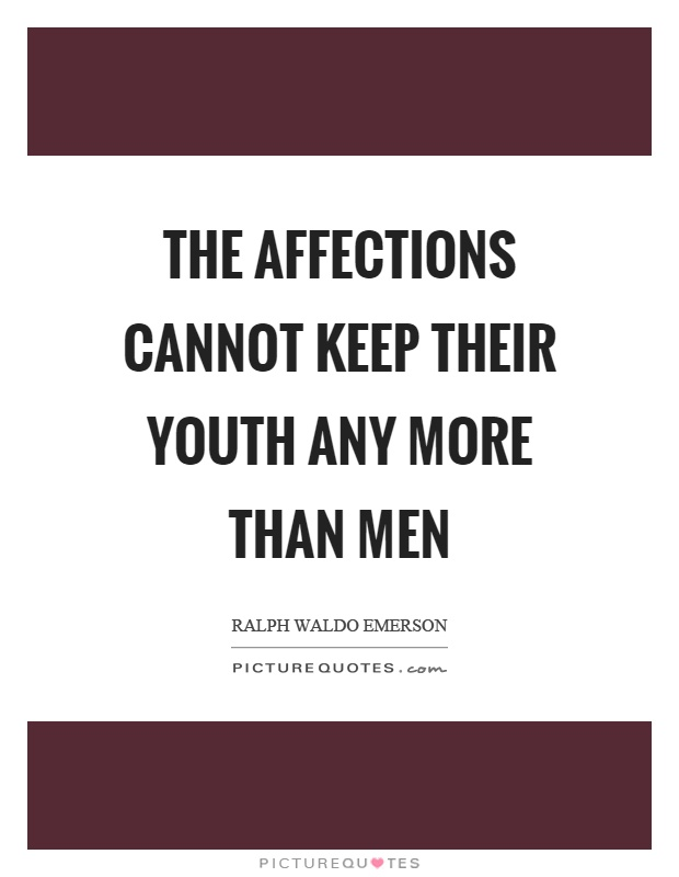 The affections cannot keep their youth any more than men. Ralph Waldo Emerson