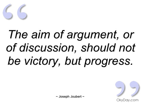 The aim of argument, or of discussion, should not be victory, but progress. Joseph Joubert