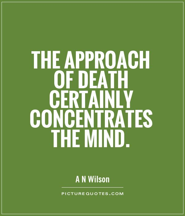 The approach of death certainly concentrates the mind. A. N. Wilson