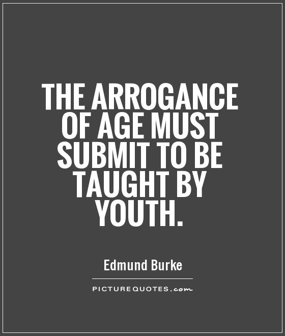 The arrogance of age must submit to be taught by youth. Edmund Burke