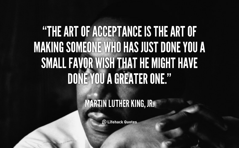 The art of acceptance is the art of making someone who has just done you a small favor wish that he might have done you a greater one. Martin Luther King, Jr.
