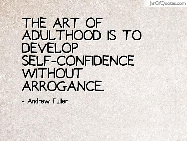 The art of adulthood is to develop self-confidence without arrogance. Andrew Fuller