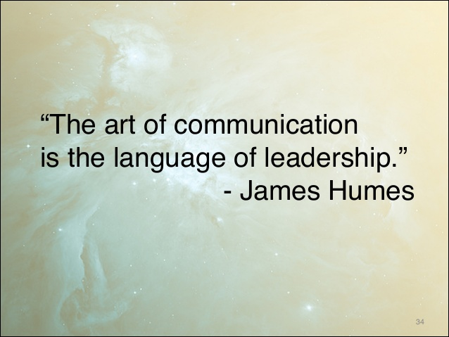 The art of communication is the language of leadership. James Humes