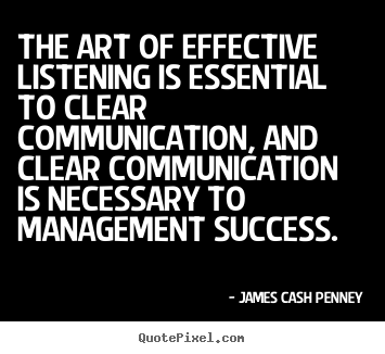The art of effective listening is essential to clear communication, and clear communication is necessary to management success. James Cash Penney