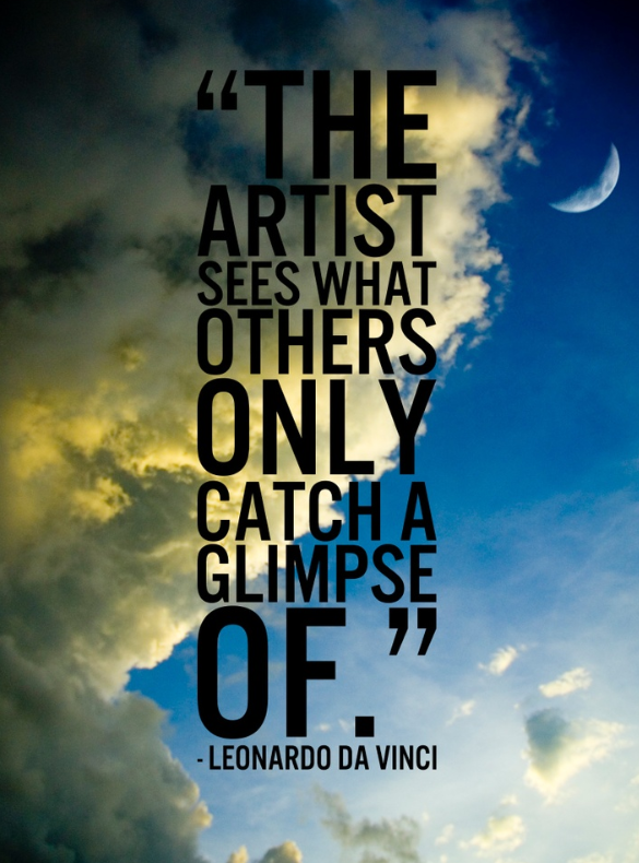 The artist sees what others only catach a glimpse of. Leonardo Da Vinci