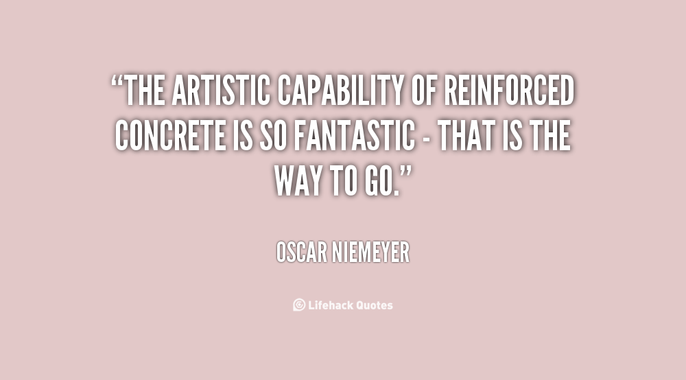 The artistic capability of reinforced concrete is so fantastic - that is the way to go. Oscar Niemeyer