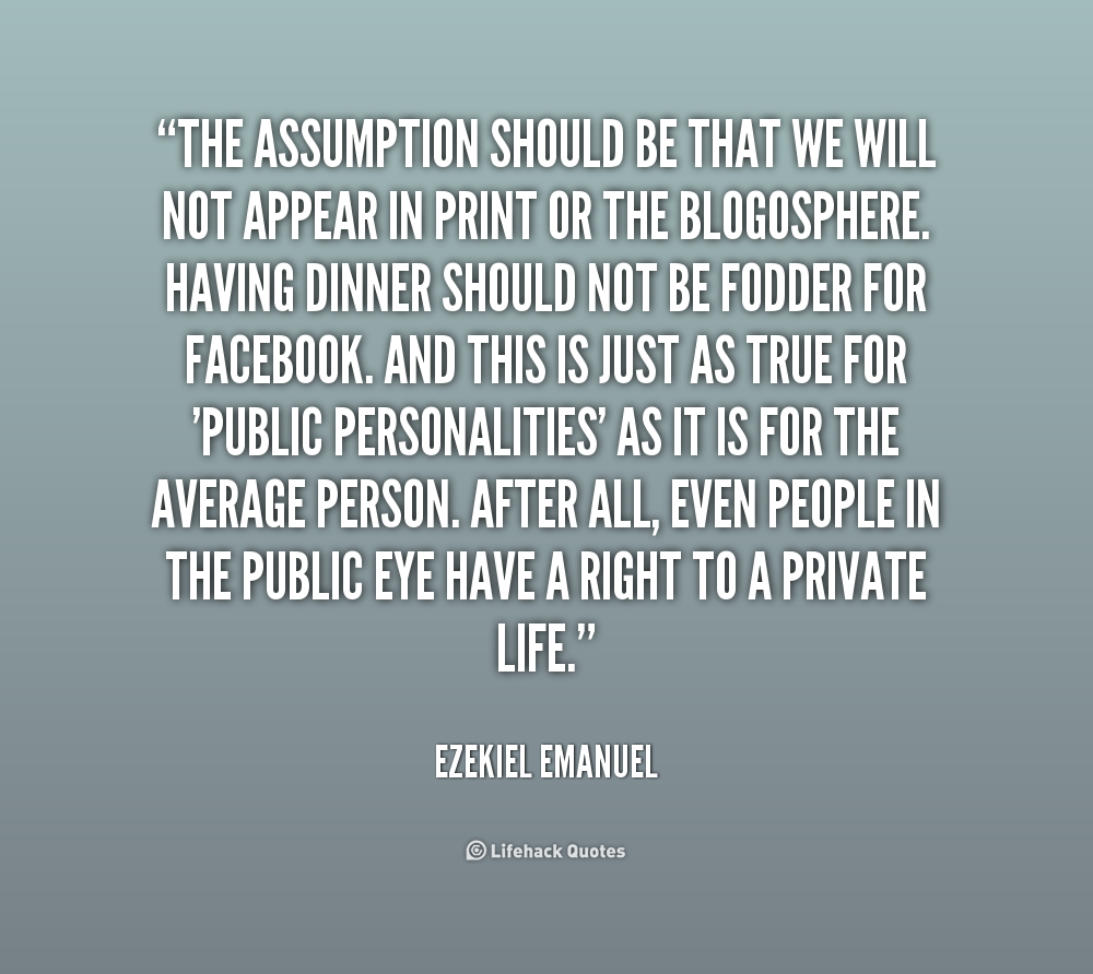 The assumption should be that we will not appear in print or the blogosphere. Having dinner should not be fodder for Facebook. And.. Ezekiel Emanuel